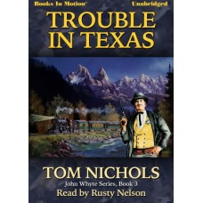 TROUBLE IN TEXAS, download by Tom Nichols, (John Whyte Series, Book 3), Read by Rusty Nelson