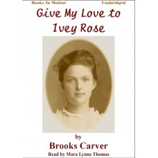 GIVE MY LOVE TO IVEY ROSE, download, by Brooks Carver, Read by Mara Lynne Thomas