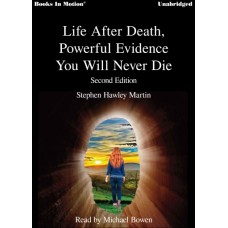 LIFE AFTER DEATH - POWERFUL EVIDENCE YOU WILL NOT DIE, download, by Stephen Hawley Martin, Read by Michael Bowen