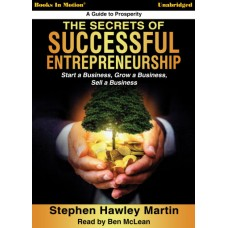 THE SECRETS OF SUCCESSFUL ENTREPRENEURSHIP - Start a Business, Grow a Business, Sell a Business, Download, by Stephen Hawley Martin, Read by Ben McLean